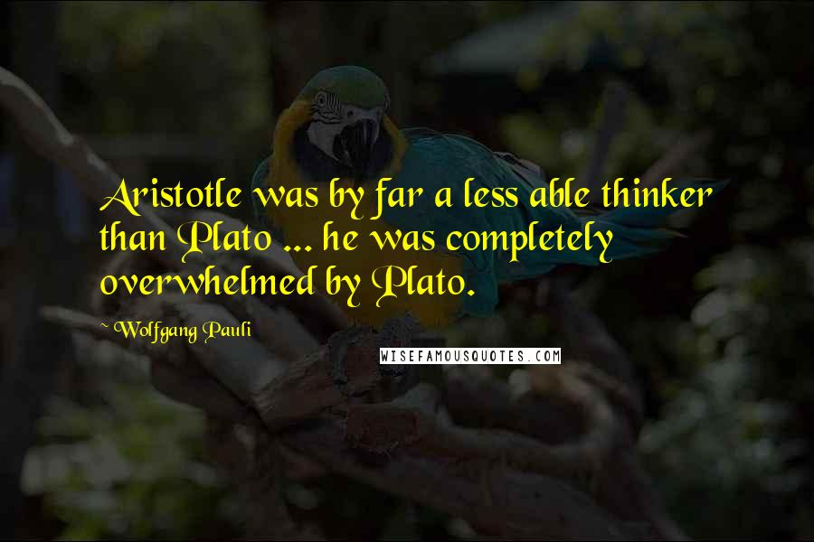 Wolfgang Pauli quotes: Aristotle was by far a less able thinker than Plato ... he was completely overwhelmed by Plato.