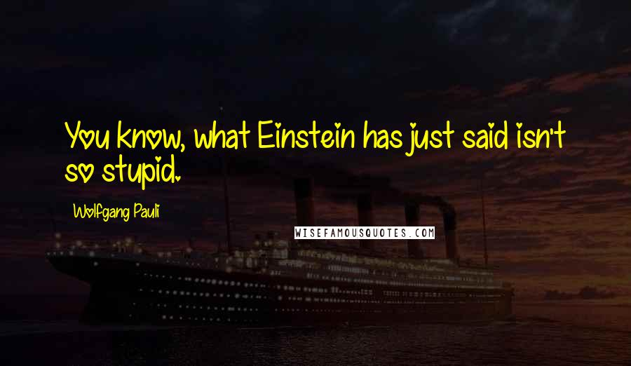 Wolfgang Pauli quotes: You know, what Einstein has just said isn't so stupid.