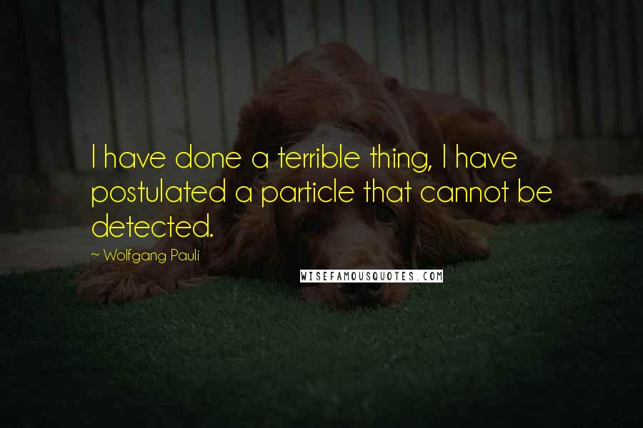 Wolfgang Pauli quotes: I have done a terrible thing, I have postulated a particle that cannot be detected.