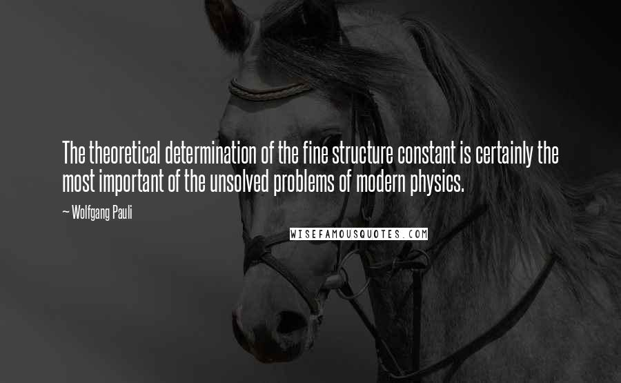 Wolfgang Pauli quotes: The theoretical determination of the fine structure constant is certainly the most important of the unsolved problems of modern physics.