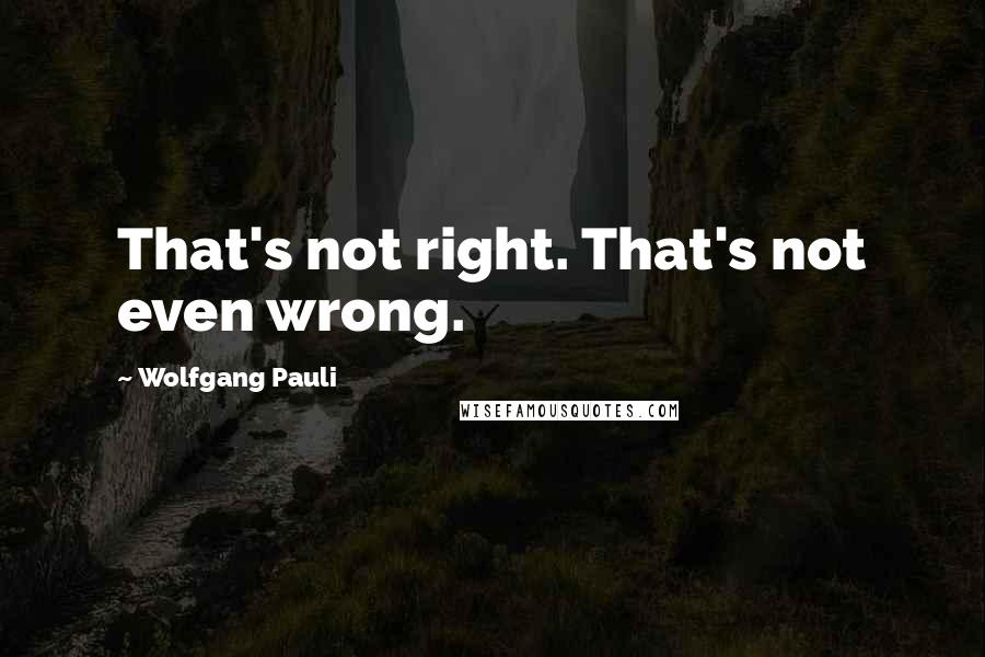 Wolfgang Pauli quotes: That's not right. That's not even wrong.