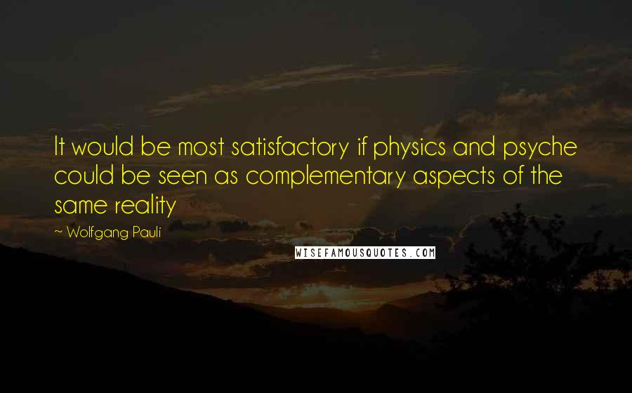 Wolfgang Pauli quotes: It would be most satisfactory if physics and psyche could be seen as complementary aspects of the same reality