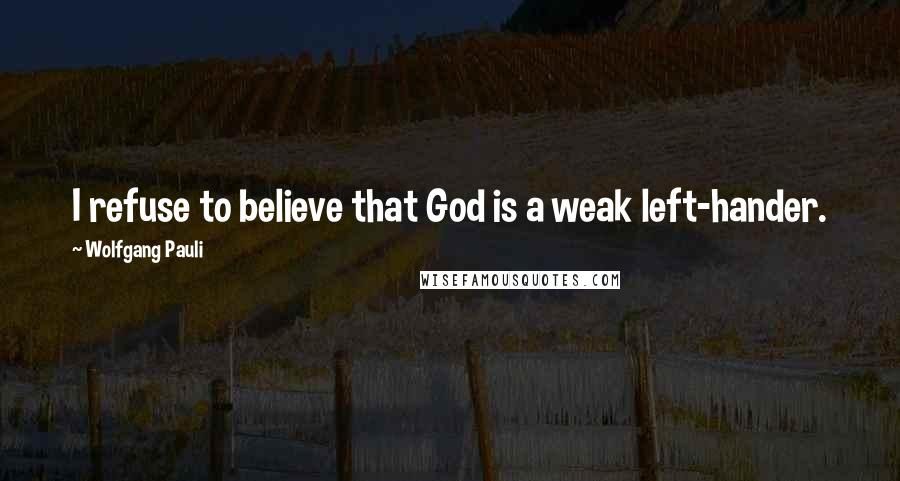 Wolfgang Pauli quotes: I refuse to believe that God is a weak left-hander.