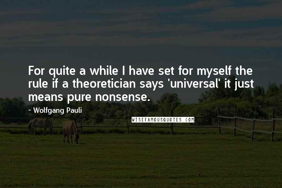 Wolfgang Pauli quotes: For quite a while I have set for myself the rule if a theoretician says 'universal' it just means pure nonsense.