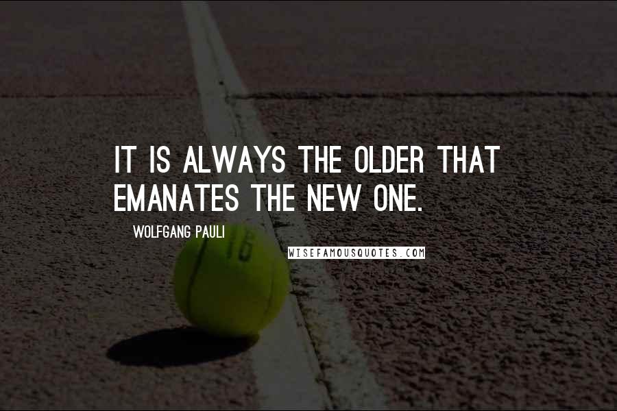 Wolfgang Pauli quotes: It is always the older that emanates the new one.