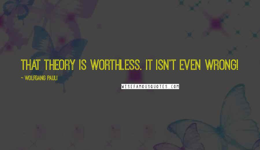 Wolfgang Pauli quotes: That theory is worthless. It isn't even wrong!