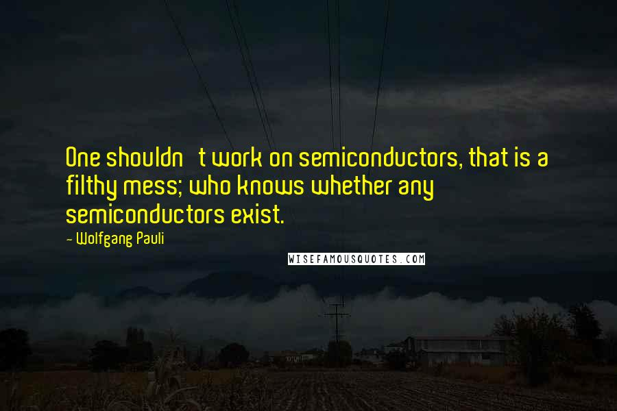 Wolfgang Pauli quotes: One shouldn't work on semiconductors, that is a filthy mess; who knows whether any semiconductors exist.