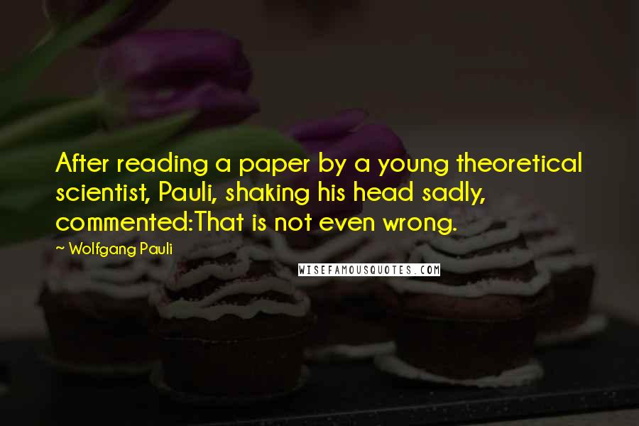 Wolfgang Pauli quotes: After reading a paper by a young theoretical scientist, Pauli, shaking his head sadly, commented:That is not even wrong.