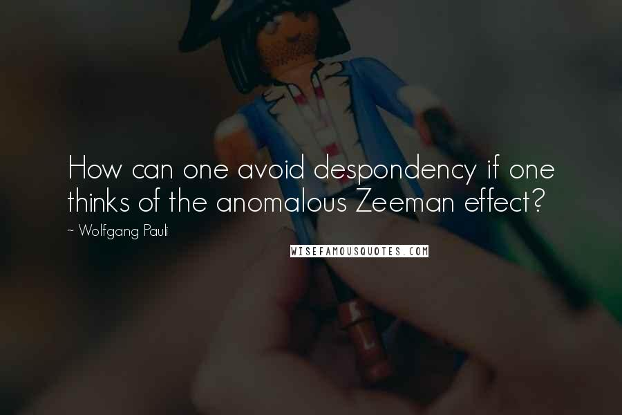 Wolfgang Pauli quotes: How can one avoid despondency if one thinks of the anomalous Zeeman effect?