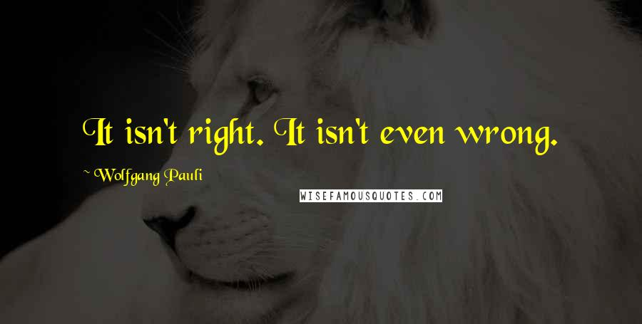 Wolfgang Pauli quotes: It isn't right. It isn't even wrong.