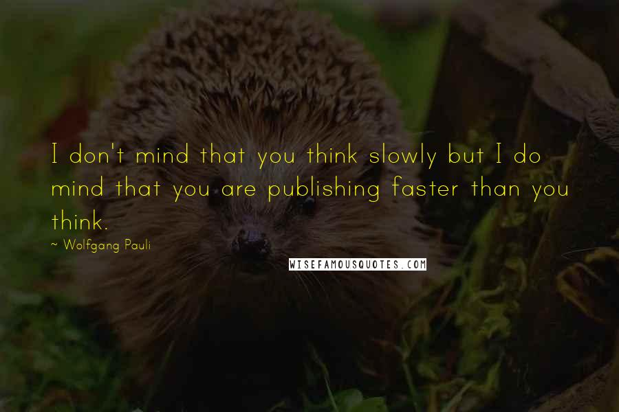 Wolfgang Pauli quotes: I don't mind that you think slowly but I do mind that you are publishing faster than you think.