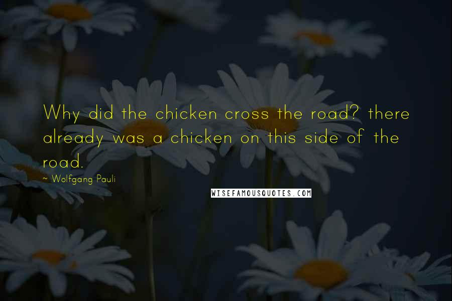 Wolfgang Pauli quotes: Why did the chicken cross the road? there already was a chicken on this side of the road.