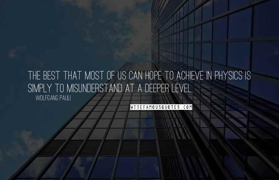 Wolfgang Pauli quotes: The best that most of us can hope to achieve in physics is simply to misunderstand at a deeper level.
