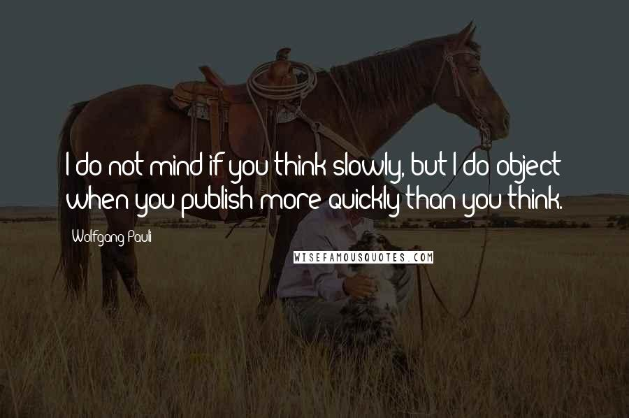 Wolfgang Pauli quotes: I do not mind if you think slowly, but I do object when you publish more quickly than you think.