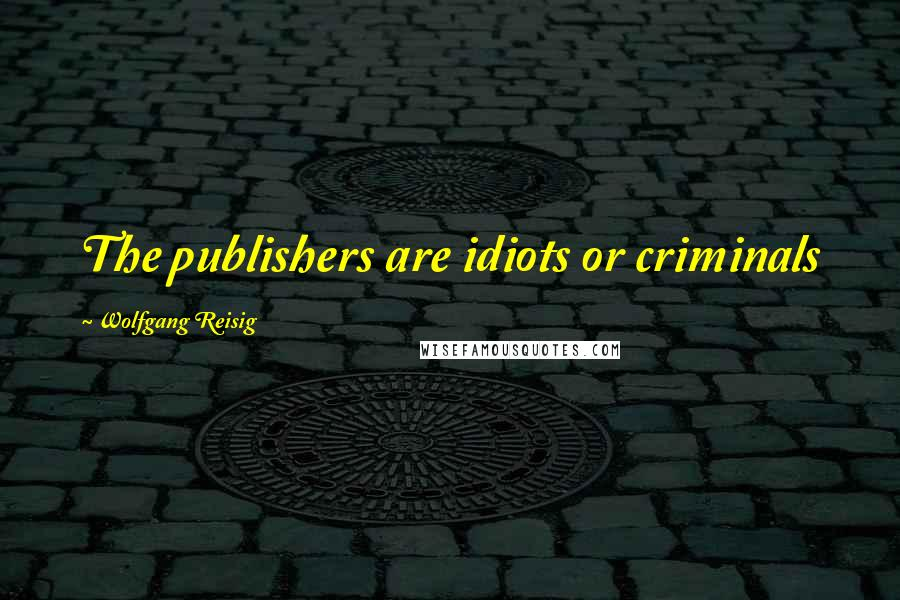 Wolfgang Reisig quotes: The publishers are idiots or criminals