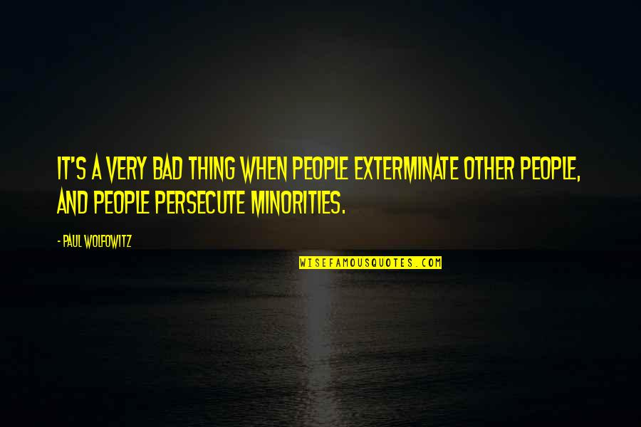 Wolfowitz Quotes By Paul Wolfowitz: It's a very bad thing when people exterminate