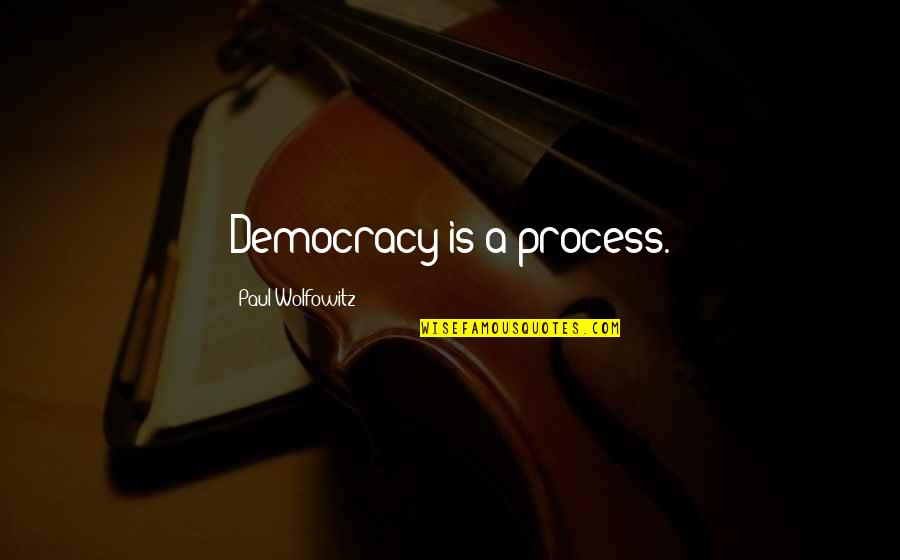 Wolfowitz Quotes By Paul Wolfowitz: Democracy is a process.