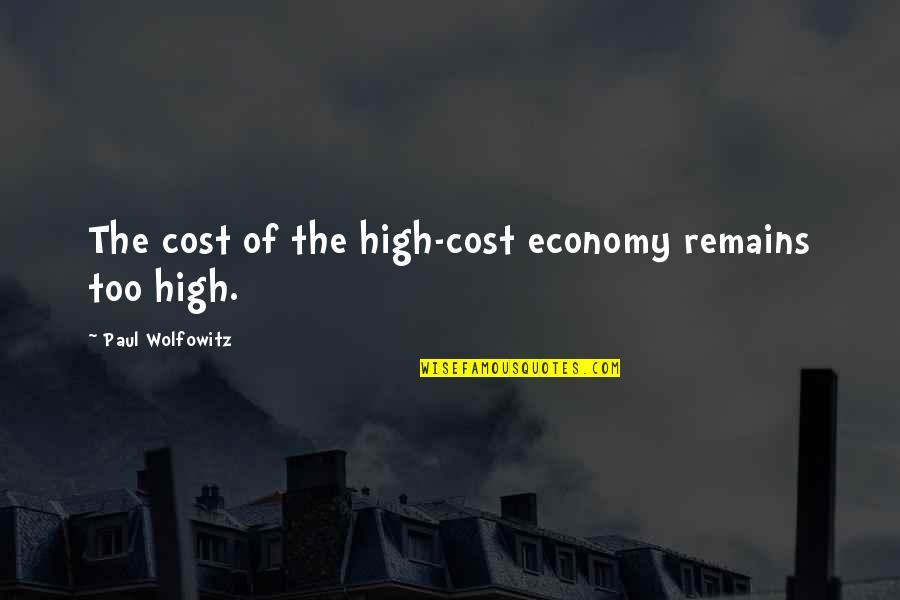 Wolfowitz Quotes By Paul Wolfowitz: The cost of the high-cost economy remains too