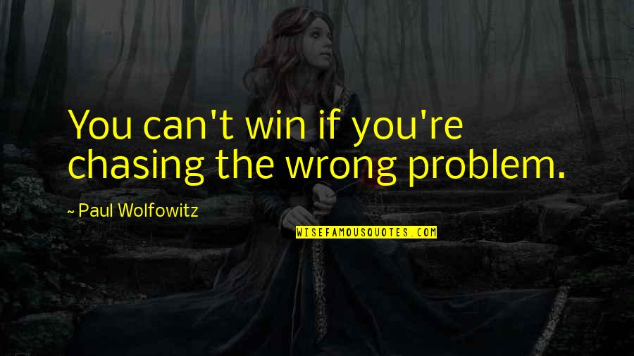 Wolfowitz Quotes By Paul Wolfowitz: You can't win if you're chasing the wrong