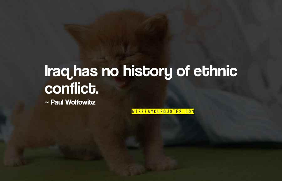 Wolfowitz Quotes By Paul Wolfowitz: Iraq has no history of ethnic conflict.