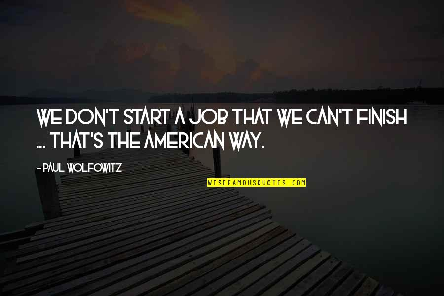 Wolfowitz Quotes By Paul Wolfowitz: We don't start a job that we can't