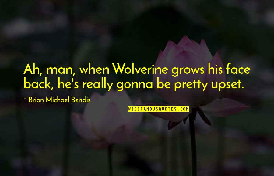 Wolverine's Best Quotes By Brian Michael Bendis: Ah, man, when Wolverine grows his face back,