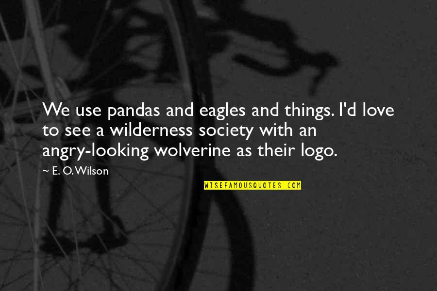 Wolverine's Best Quotes By E. O. Wilson: We use pandas and eagles and things. I'd