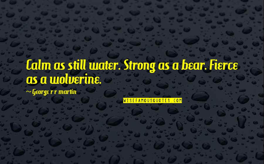Wolverine's Best Quotes By George R R Martin: Calm as still water. Strong as a bear.