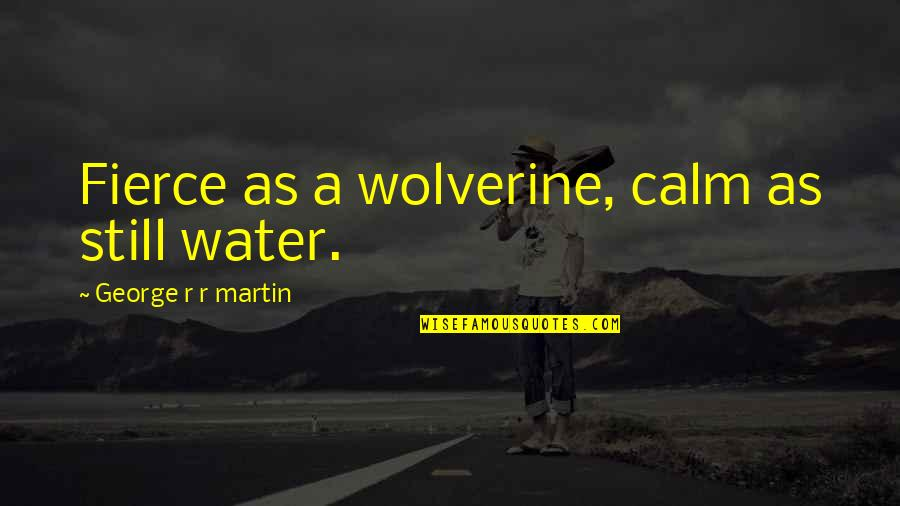 Wolverine's Best Quotes By George R R Martin: Fierce as a wolverine, calm as still water.