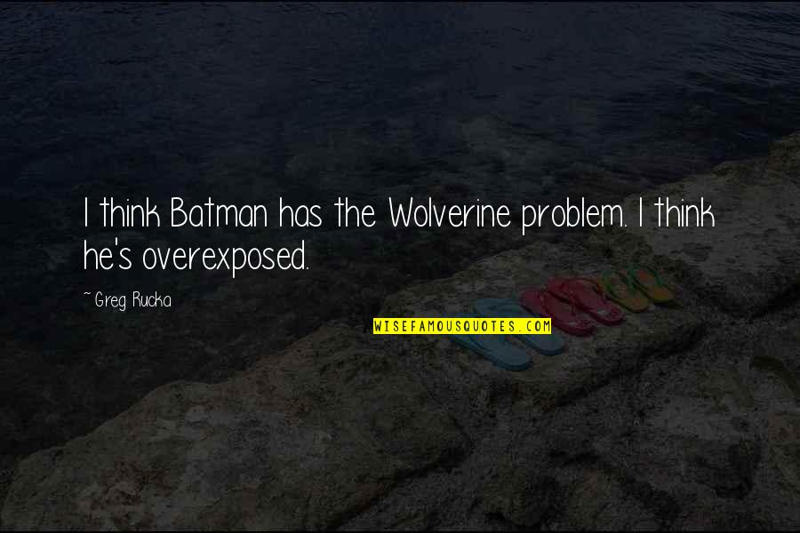 Wolverine's Best Quotes By Greg Rucka: I think Batman has the Wolverine problem. I
