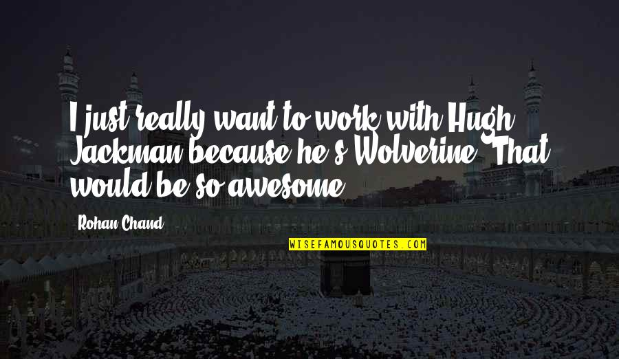 Wolverine's Best Quotes By Rohan Chand: I just really want to work with Hugh