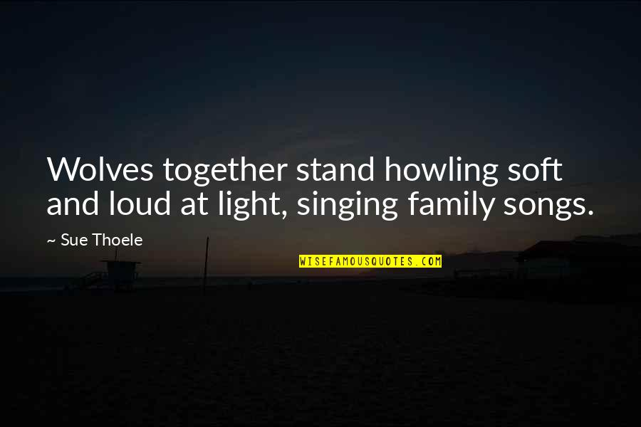 Wolves And Family Quotes By Sue Thoele: Wolves together stand howling soft and loud at