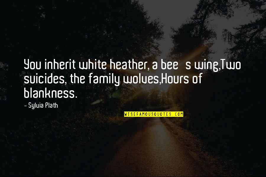 Wolves And Family Quotes By Sylvia Plath: You inherit white heather, a bee's wing,Two suicides,