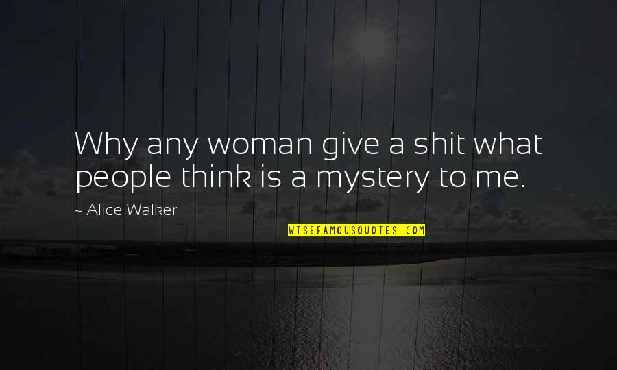 Woman And Mystery Quotes By Alice Walker: Why any woman give a shit what people
