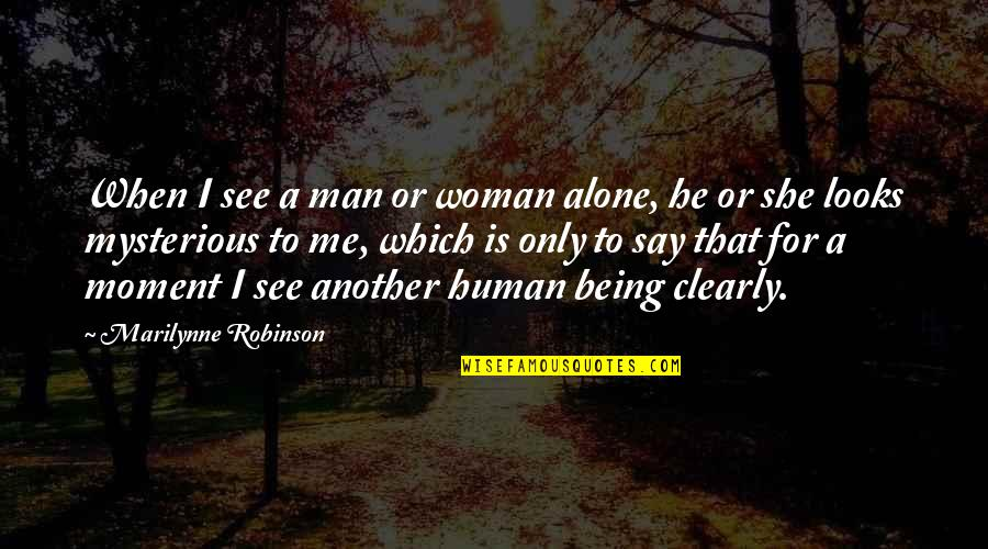 Woman And Mystery Quotes By Marilynne Robinson: When I see a man or woman alone,