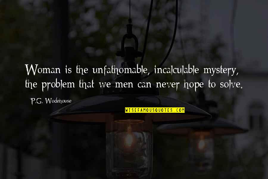 Woman And Mystery Quotes By P.G. Wodehouse: Woman is the unfathomable, incalculable mystery, the problem