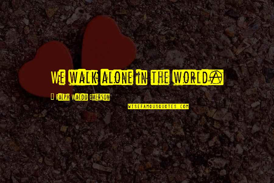 Woman Caustic Quotes By Ralph Waldo Emerson: We walk alone in the world.