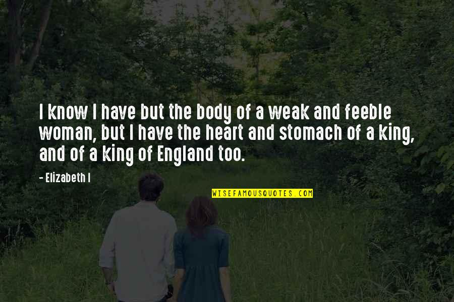 Woman Heart Quotes By Elizabeth I: I know I have but the body of