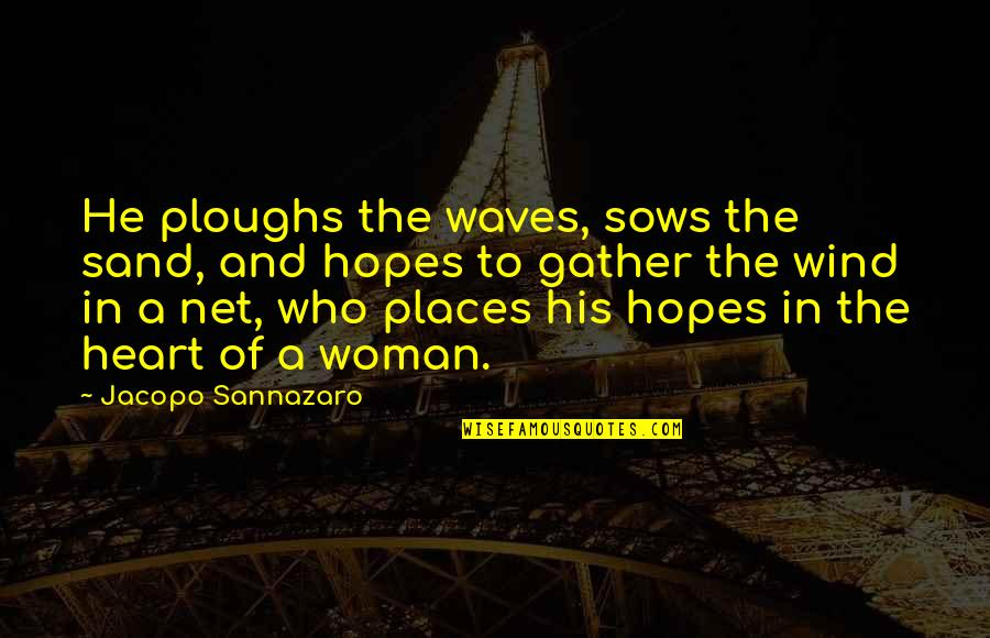 Woman Heart Quotes By Jacopo Sannazaro: He ploughs the waves, sows the sand, and
