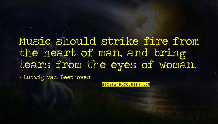 Woman Heart Quotes By Ludwig Van Beethoven: Music should strike fire from the heart of
