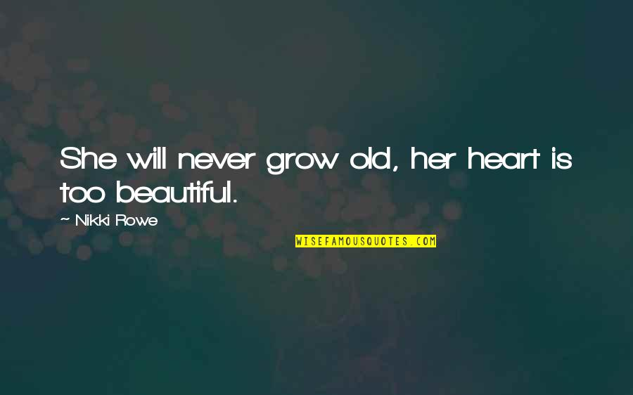 Woman Heart Quotes By Nikki Rowe: She will never grow old, her heart is
