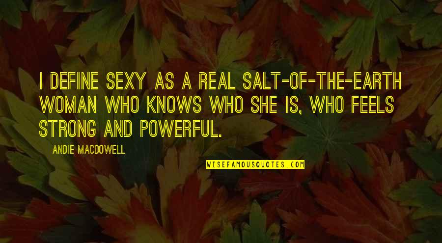 Woman Knows Best Quotes By Andie MacDowell: I define sexy as a real salt-of-the-earth woman