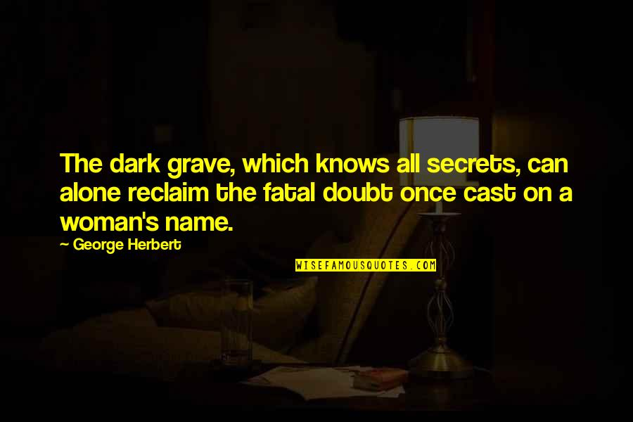 Woman Knows Best Quotes By George Herbert: The dark grave, which knows all secrets, can
