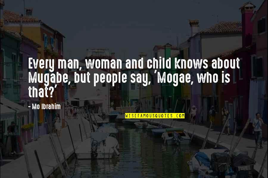 Woman Knows Best Quotes By Mo Ibrahim: Every man, woman and child knows about Mugabe,