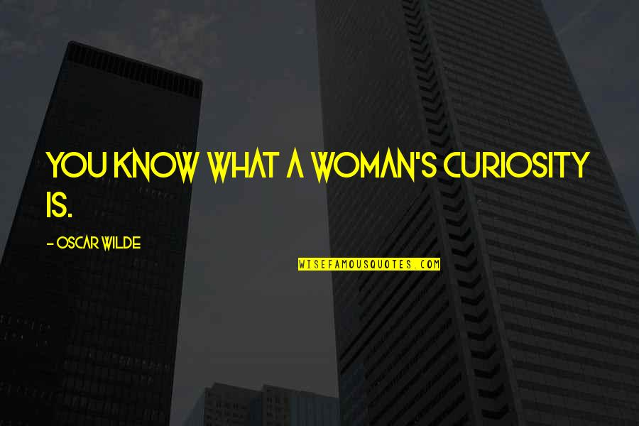 Woman Knows Best Quotes By Oscar Wilde: You know what a woman's curiosity is.