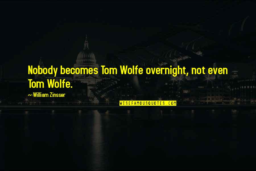 Womanists Quotes By William Zinsser: Nobody becomes Tom Wolfe overnight, not even Tom