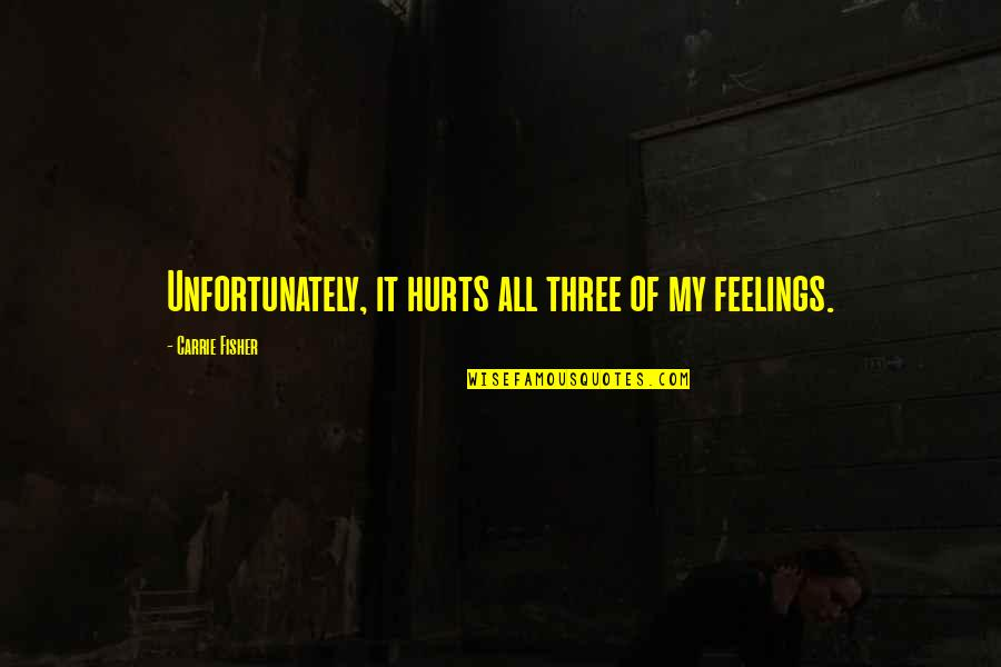 Women's Health Quotes By Carrie Fisher: Unfortunately, it hurts all three of my feelings.