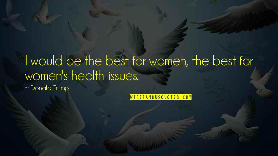 Women's Health Quotes By Donald Trump: I would be the best for women, the