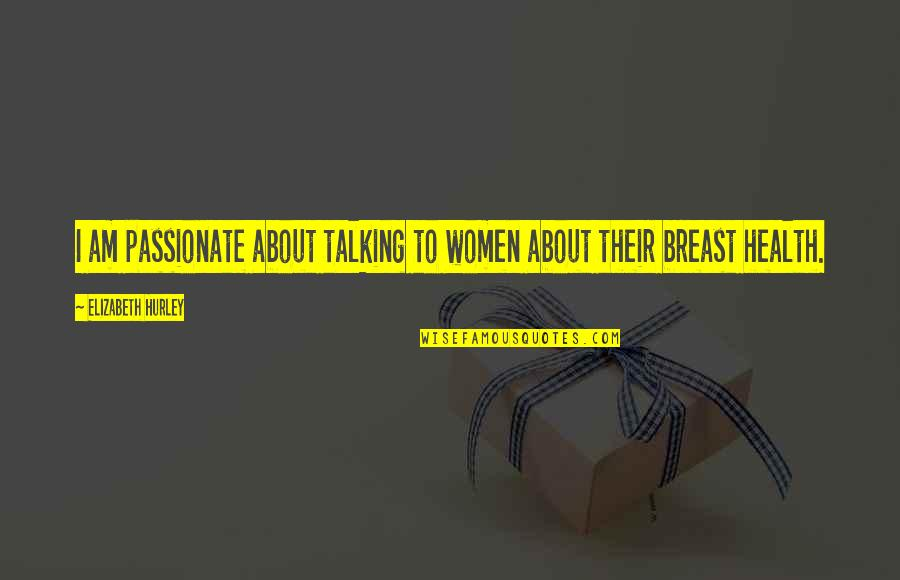 Women's Health Quotes By Elizabeth Hurley: I am passionate about talking to women about
