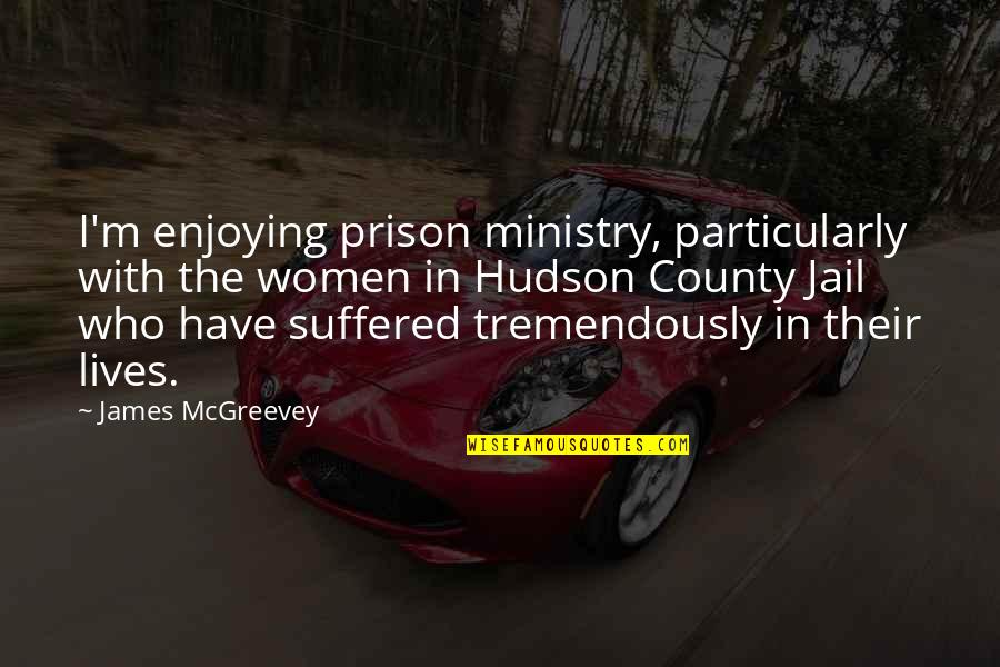 Women's Ministry Quotes By James McGreevey: I'm enjoying prison ministry, particularly with the women